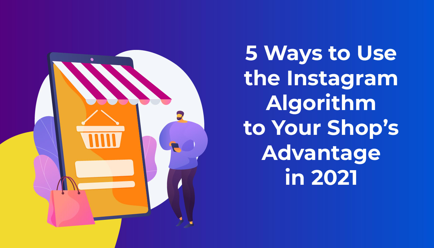 5 Ways to Use the Instagram Algorithm to Your Shop's Advantage in 2021