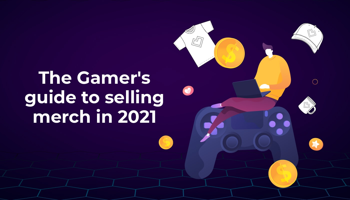 The Gamer's Guide to Selling Merch in 2021