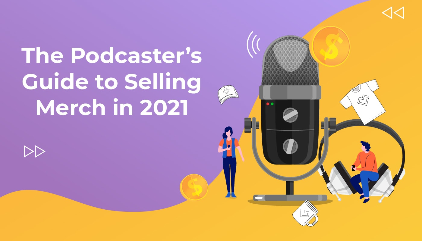 The Podcasters Guide to Selling Merch in 2021
